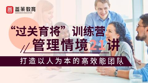 """""""过关育将""""训练营:管理情境21讲——打造以人为本的高效能团队"""